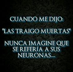 Las traigo muertas, las neuronas