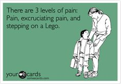 There are 3 levels of pain: Pain, excruciating pain, and stepping on a Lego.