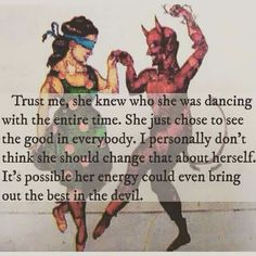 Trust me, she knew who she was dancing with the entire time. She just chose to see the good in everybody. I personally don't think she should change that about herself. It's possible her energy could even bring the best in the devil. The Words, The Life, Way Of Life, Quotes To Live By, Me Quotes, Devil Quotes, Foolish Love Quotes, Blinded By Love Quotes, Know My Worth Quotes