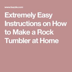 Extremely Easy Instructions on How to Make a Rock Tumbler at Home