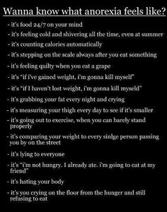 Wanna know what anorexia feels like?--- Some of the mental characteristics that are common among anorexics. These are mostly negative thoughts an emotions such as the fear of the scale. http://eatingdisorders.about.com/od/understanding_eating_disorders/a/A-Day-In-The-Life-Of-An-Anorexic.htm
