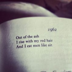 "Out of the ash I rise with my red hair And I eat men like air. - Sylvia Plath, ""Lady Lazarus"""
