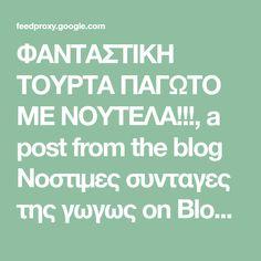 ΦΑΝΤΑΣΤΙΚΗ ΤΟΥΡΤΑ ΠΑΓΩΤΟ ΜΕ ΝΟΥΤΕΛΑ!!!, a post from the blog Νοστιμες συνταγες της γωγως on Bloglovin'