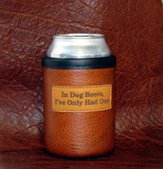 """Man Cave Beer Koozie Bison Leather Can Koozie with """"In Dog Beers I've Only Had One"""" -  Antiqued Whiskey Color. My husband needs this!"""
