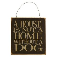 """""""A House is not a Home without a Dog."""" 5 x 5.25 in. wooden sign."""