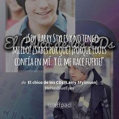 """-¡Soy Harry Styles y no tengo miedo! ¿Sabes por qué? ¡Porque Louis confía en mí. Y él me hace fuerte!"" - de El chico de los CDs [Larry Stylinson] (en Wattpad) https://www.wattpad.com/51759051?utm_source=ios&utm_medium=pinterest&utm_content=share_quote&%26wp_page=quote&wp_uname=xGoshx&wp_originator=5S51HgVDedMDKaEYXYolEV1GMT%2Fl4vXPfgcXmwW%2FpDk5RJ9nOxkBH%2BrqceBUAVJtbv9HDq1lkf3I6kNygKYF808CtGNRxDBRdUCN7tbvdG270tA%2Ffg6F4BFgj%2BWTrhwX #quote #wattpad"