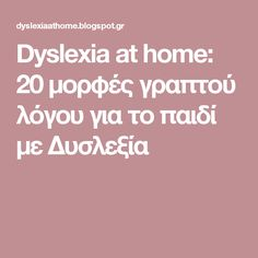 Dyslexia at home: 20 μορφές γραπτού λόγου για το παιδί με Δυσλεξία