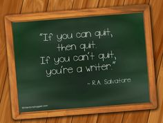 """If you can quit, then quit. If you can't quit, you're a writer."" ~ R.A. Salvatore"