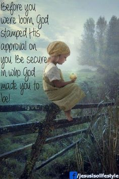 Before you were born God stamped His approval on you.  Be secure in who God wants you to be!