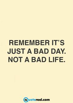 Remember it's just a bad day. Not a bad life.
