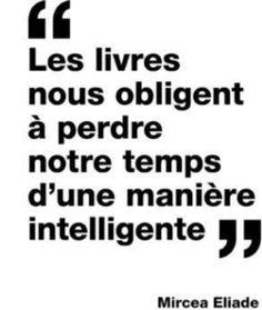 """""""Les livres nous obligent à perdre notre temps d'une manière intelligente."""" Mircea Eliade"""