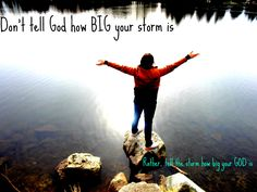 Don't tell God how big your storm is, Rather tell the storm how big your God is