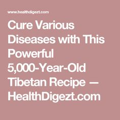 Cure Various Diseases with This Powerful 5,000-Year-Old Tibetan Recipe — HealthDigezt.com