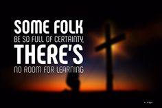 Some folk be so full of certainty there's no room for learning. Atheist Meme, Folk, Religion, This Or That Questions, Learning, Memes, Quotes, Quotations, Folk Music