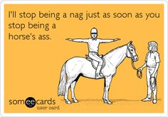 I'll stop being a nag just as soon as you stop being a horse's ass.