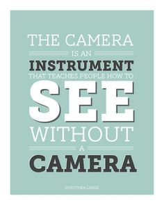 """The camera is an instrument that teaches people how to see without a camera."" - Dorothea Lange"