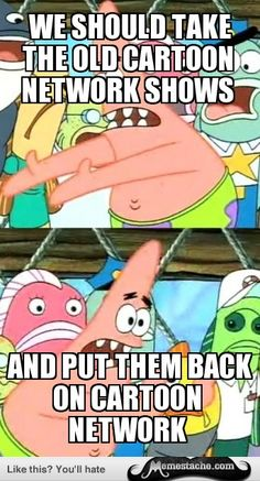 Push It Somewhere Else Patrick: WE SHOULD TAKE THE OLD Cartoon Network SHOWS...