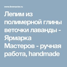Лепим из полимерной глины веточки лаванды - Ярмарка Мастеров - ручная работа, handmade