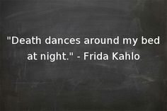 """Death dances around my bed at night."" - Frida Kahlo"