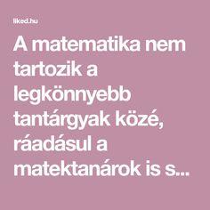 A matematika nem tartozik a legkönnyebb tantárgyak közé, ráadásul a matektanárok is szeretik túlbonyolítani, így nem csoda, ha a gyerekek nem kedvelik.