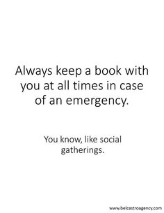 social gatherings. I always bring books to them. i only carry a purse because i need it to hold a book. my mom is always telling me to leave the book but i usually refuse.