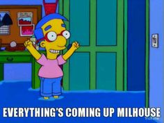 everything's coming up Milhouse!