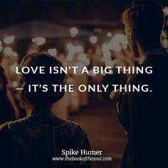 Love isn't a big thing.  It's...
