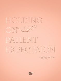 {Inspiring Words collection: Quote #1} Holding On with Patient Expectation. Greg Laurie