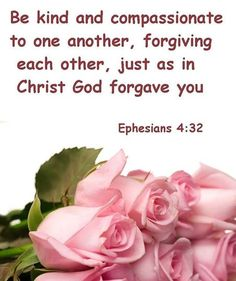 Be kind to one another, tenderhearted, forgiving one another, as God in Christ forgave you.  Ephesians 4:32