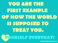 You are the first example of how the world is supposed to treat you. Love yourself everyday!  www.inspirethebook.com #compassion #love #quote