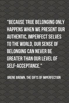 our sense of belonging can never be greater than our level of self-acceptance
