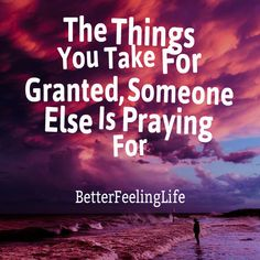 The things you take for granted, someone else is praying for. Taken For Granted, You Take, Someone Elses, Pray, Quotes, Movie Posters, Movies, Inspiration, Qoutes