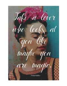 """Take a lover who looks at you like maybe you are magic."" - Frida Kahlo"