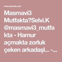 Masmavi3 Mutfakta🔘Selvi.K @masmavi3_mutfakta - Hamur açmakta zorluk çeken arkadaşl... - Buzzsta