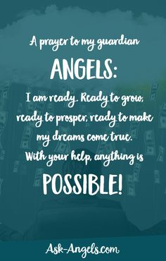 A prayer to my guardian angels: I am ready. Ready to grow, ready to prosper, ready to make my dreams come true. With your help, anything is possible!