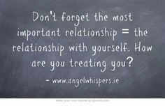 Don't forget the most important relationship = the relationship with yourself. How are you treating you?