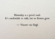 "Quote | ""Normality is a paved road: It's comfortable to walk, but no flowers grow."" - Vincent van Gogh"