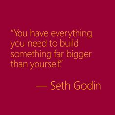 """You have everything you need to build something far bigger than yourself.""-Seth Godin"