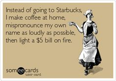 Instead of going to Starbucks, I make coffee at home, mispronounce my own name as loudly as possible, then light a $5 bill on fire. - Sorry, Krissy, I know you won't appreciate this.....