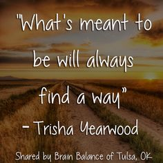 """""""What's meant to be will always find a way"""" ― #TrishaYearwood #KeepGoing #MeantToBe #Inspiration #Motivation #BrainBalance #AddressTheCause"""