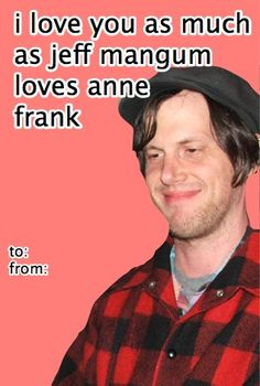 I love you, as much as I love Jeff Mangum... well... almost