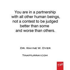 #quoteoftheday #waynedyer #partnership #love #friendship #compassion #humanity #people #nocompetition #better #worse #unique #loveyou #designyou #tinamurray #designitcommunicateitliveit