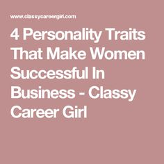 4 Personality Traits That Make Women Successful In Business - Classy Career Girl