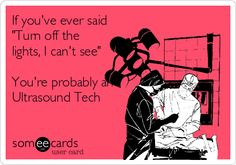 If you've ever said 'Turn off the lights, I can't see' You're probably an Ultrasound Tech.