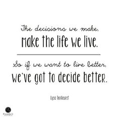 """The decisions we make, make the life we live. So if we want to live better, we've got to decide better."" - Lysa TerKeurst"