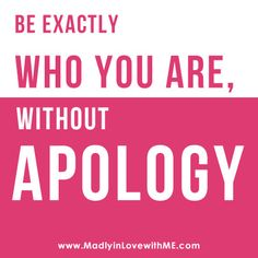 Be exactly who you are, without APOLOGY