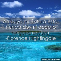 Atribuyo mi éxito a esto: nunca doy ni acepto ninguna excusa. -Florence Nightingale