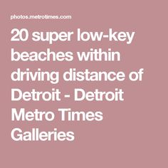20 super low-key beaches within driving distance of Detroit - Detroit Metro Times Galleries