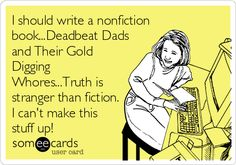 I should write a nonfiction book...Deadbeat Dads and Their Gold Digging Whores...Truth is stranger than fiction. I can't make this stuff up!