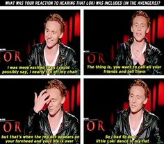 Tom Hiddleston ... Firstly: HE ALMOST FELL OFF HIS CHAIR. CUTEST TANGLE OF THE LIMBS ON THE FLOOR EVER. secondly: if you shoot Tom, I wil FIND YOU. And lastly, definitely not least: He did a LOKI DANCE. I would give many things to see what that looked like. by ebony